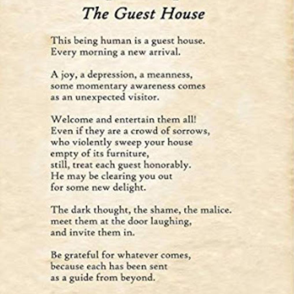 Menjadi seorang manusia ibarat menjadi rumah penginapan yang setiap harinya didatangi oleh tamu-tamu baru. Kebahagiaan, rasa tertekan, kekejian, adalah kesadaran sejenak yang hadir bagaikan tamu tak diundang. Sambut dan hibur mereka semua! Bahkan bila tamu-tamu itu adalah sekumpulan kesedihan, yang secara kejam mengambil semua perabotan rumahmu, tetap perlakukan setiap tamu secara penuh hormat. Ia bisa saja akan memberikanmu kesenangan-kesenangan baru. Pikiran-pikiran gelap, rasa malu, kebencian, temui mereka di pintu dengan tawa, undang mereka semua masuk. Bersyukurlah pada apapun yang datang, karena setiap dari mereka dikirimkan sebagai petunjuk.